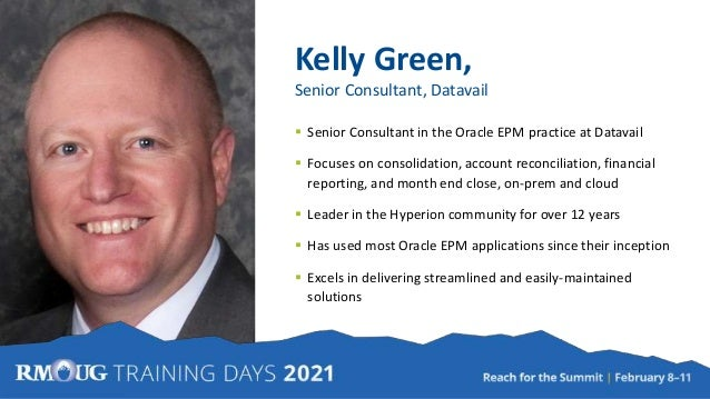 Kelly Green, Senior Consultant, Datavail  Senior Consultant in the Oracle EPM practice at Datavail  Focuses on consolida...
