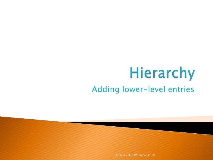 Hierarchy<br />Adding lower-level entries<br />Archives Hub Workshop 2010<br />