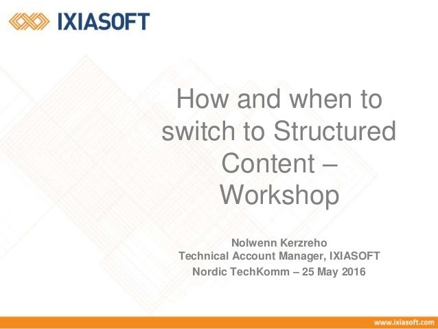 Nolwenn Kerzreho Technical Account Manager, IXIASOFT Nordic TechKomm – 25 May 2016 How and when to switch to Structured Co...