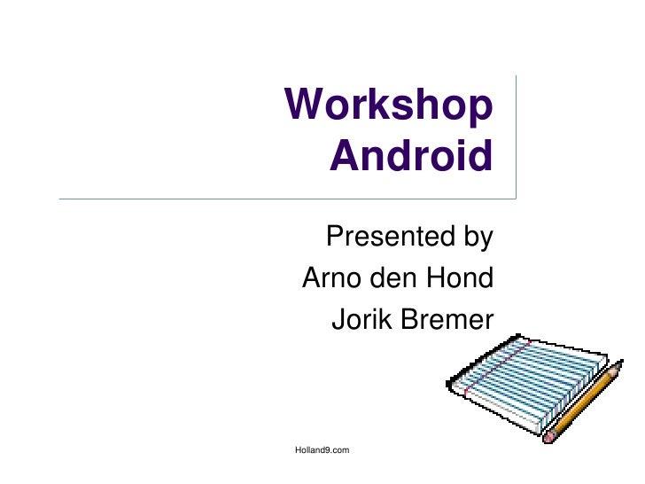 WorkshopAndroid<br />Presented by<br />Arno den Hond<br />Jorik Bremer<br />Holland9.com<br />