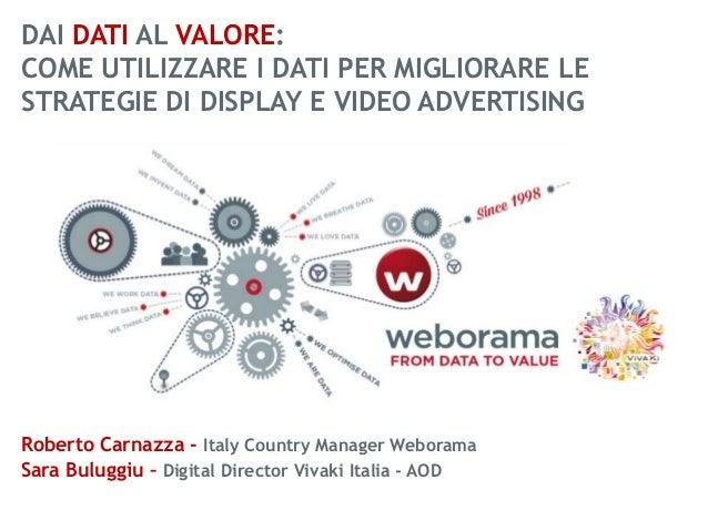 DAI DATI AL VALORE: COME UTILIZZARE I DATI PER MIGLIORARE LE STRATEGIE DI DISPLAY E VIDEO ADVERTISING  Roberto Carnazza - ...