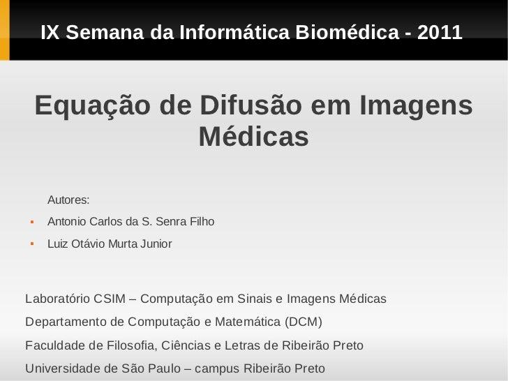 IX Semana da Informática Biomédica - 2011    Equação de Difusão em Imagens               Médicas    Autores:   Antonio Ca...