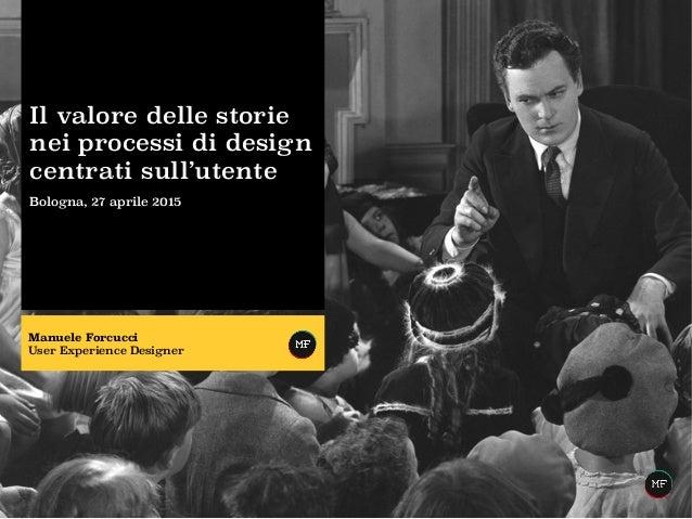 Il valore delle storie nei processi di design centrati sull'utente Bologna, 27 aprile 2015 Manuele Forcucci User Experienc...