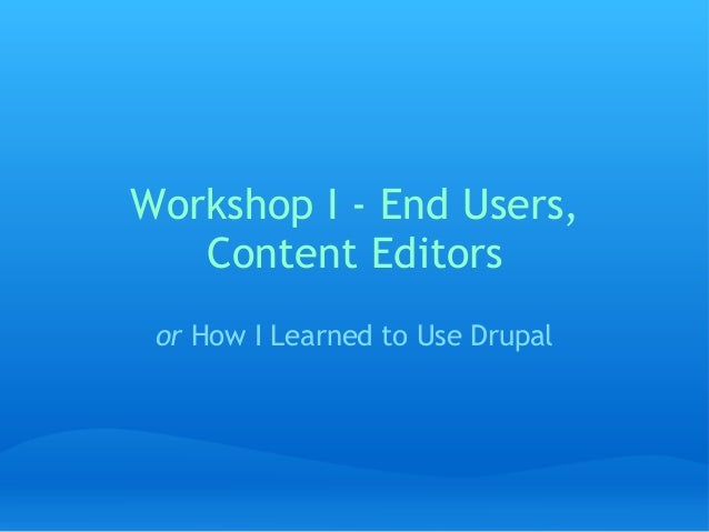 Workshop I - End Users, Content Editors or How I Learned to Use Drupal