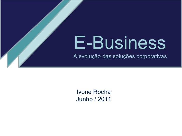 E-Business A evolução das soluções corporativas Ivone Rocha Junho / 2011