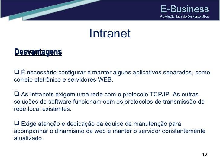 Intranet Desvantagens <ul><li>É necessário configurar e manter alguns aplicativos separados, como correio eletrônico e ser...