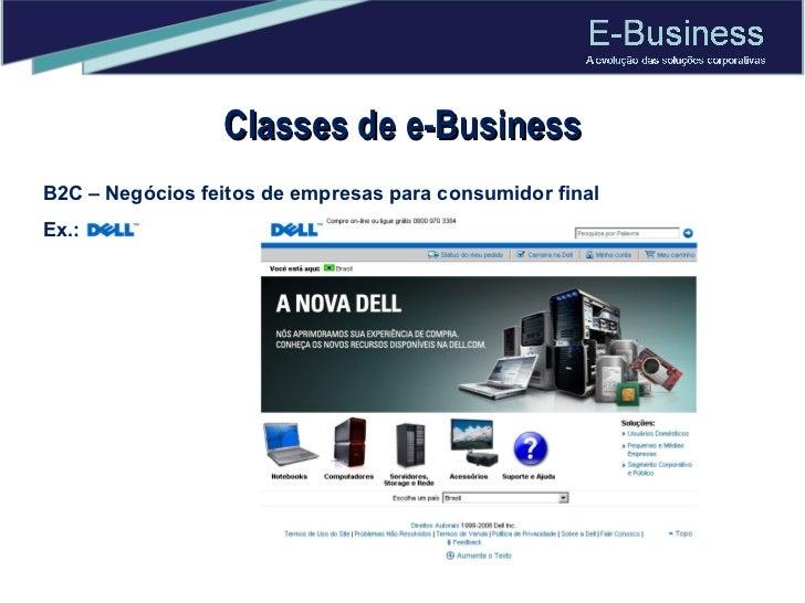 Classes de e-Business B2C – Negócios feitos de empresas para consumidor final Ex.: