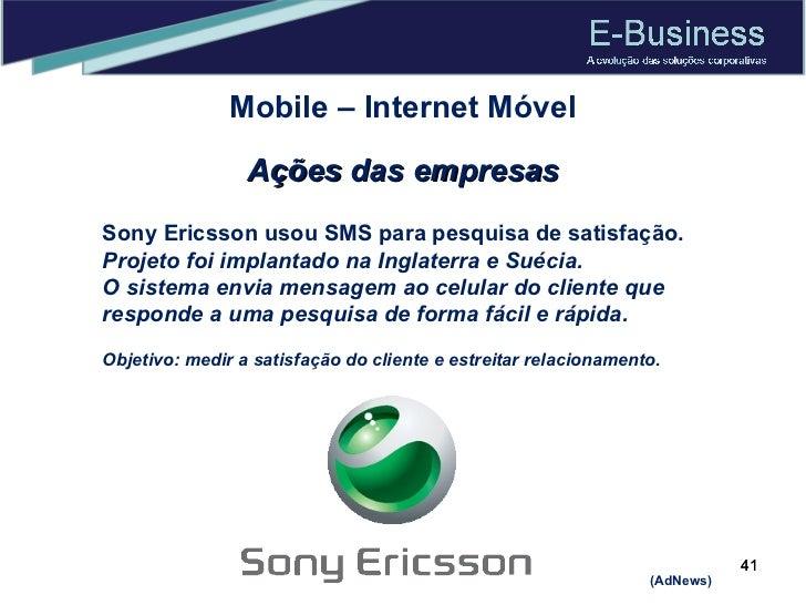Mobile – Internet Móvel Ações das empresas Sony Ericsson usou SMS para pesquisa de satisfação. Projeto foi implantado na I...