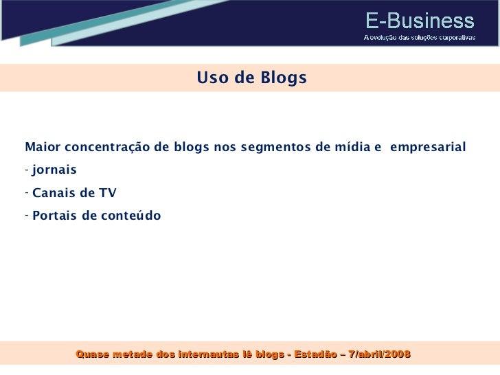 Uso de Blogs Quase metade dos internautas lê blogs - Estadão – 7/abril/2008 <ul><li>Maior concentração de blogs nos segmen...