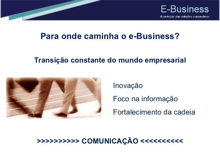 Para onde caminha o e-Business? Transição constante do mundo empresarial Inovação Foco na informação Fortalecimento da cad...