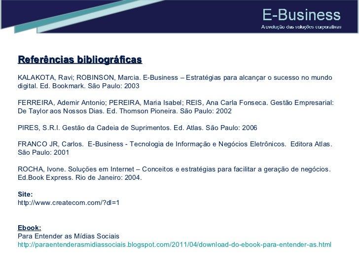 Referências bibliográficas KALAKOTA, Ravi; ROBINSON, Marcia. E-Business – Estratégias para alcançar o sucesso no mundo dig...