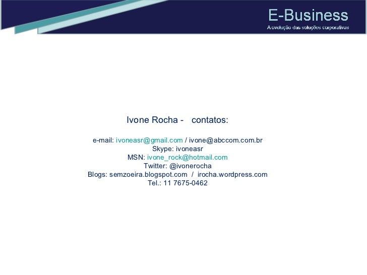 Ivone Rocha -  contatos: e-mail:  [email_address]  / ivone@abccom.com.br Skype: ivoneasr MSN:  [email_address] Twitter: @i...
