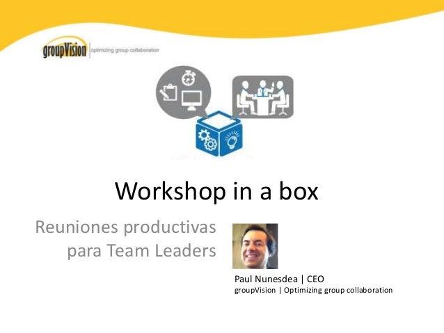 Workshop in a box  Reuniones productivas  para Team Leaders  Paul Nunesdea | CEO  groupVision | Optimizing group collabora...