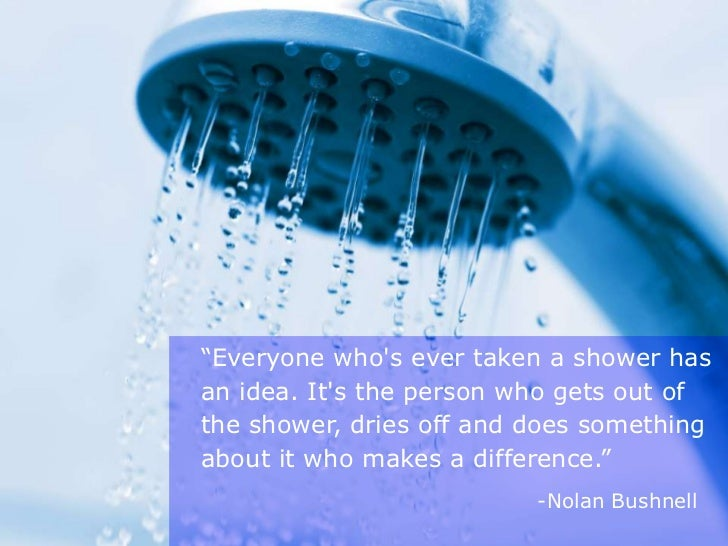 """""""Everyone whos ever taken a shower hasan idea. Its the person who gets out ofthe shower, dries off and does somethingabout..."""
