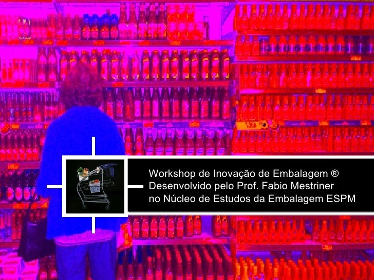 Workshop de Inovação de Embalagem ®Desenvolvido pelo Prof. Fabio Mestrinerno Núcleo de Estudos da Embalagem ESPM