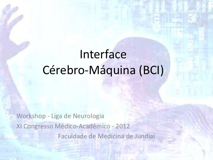 Interface        Cérebro-Máquina (BCI)Workshop - Liga de NeurologiaXI Congresso Médico-Acadêmico - 2012              Facul...