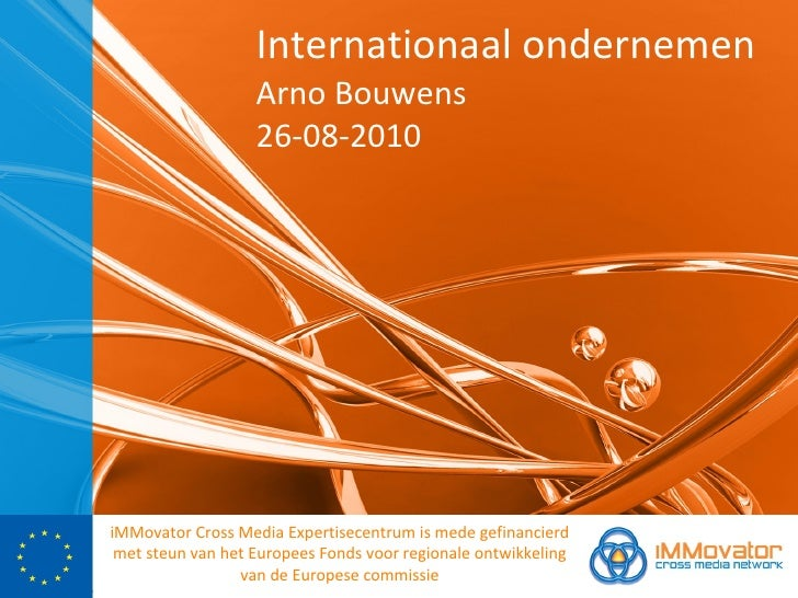 Internationaal ondernemen Arno Bouwens 26-08-2010 <ul><li>iMMovator Cross Media Expertisecentrum is mede gefinancierd met ...