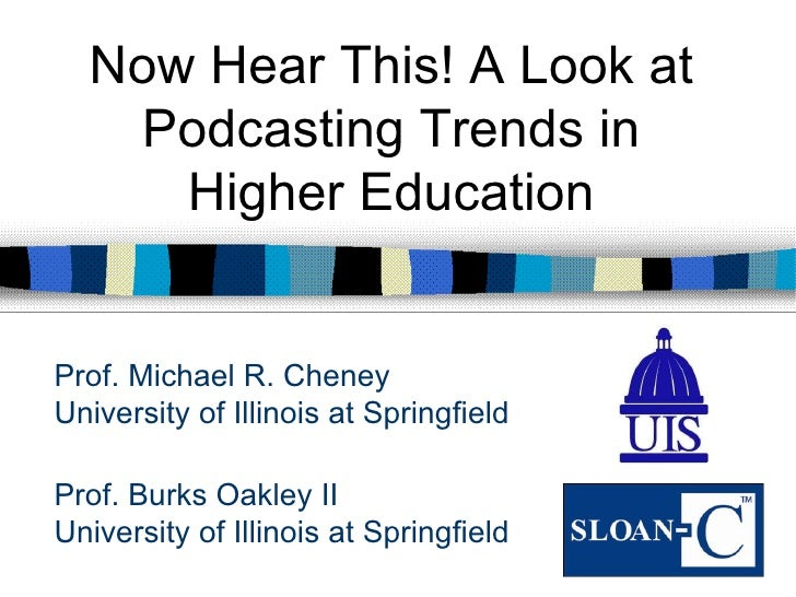 Now Hear This! A Look at   Podcasting Trends in     Higher EducationProf. Michael R. CheneyUniversity of Illinois at Sprin...