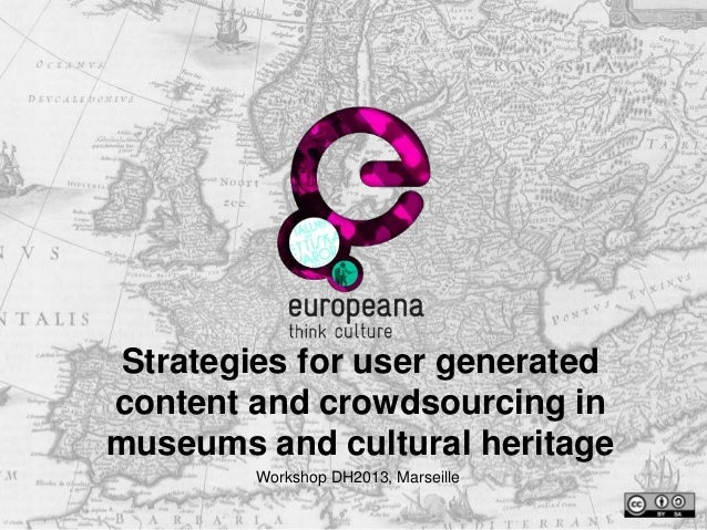Strategies for user generated content and crowdsourcing in museums and cultural heritage Workshop DH2013, Marseille