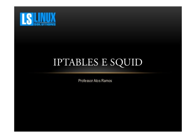 IPTABLES E SQUID Professor Atos Ramos
