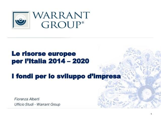 Le risorse europee per l'Italia 2014 – 2020 I fondi per lo sviluppo d'impresa Fiorenza Alberti Ufficio Studi - Warrant Gro...