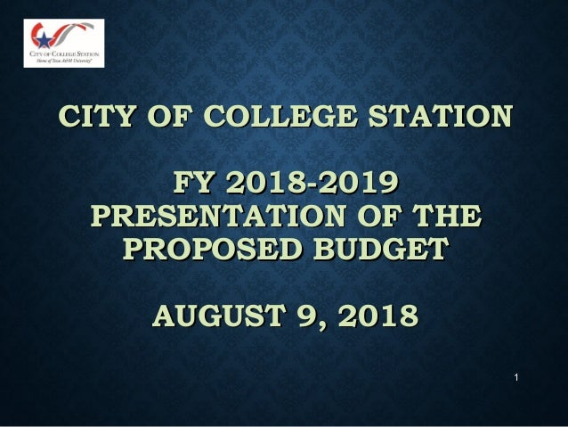 1 CITY OF COLLEGE STATIONCITY OF COLLEGE STATION FY 2018-2019FY 2018-2019 PRESENTATION OF THEPRESENTATION OF THE PROPOSED ...