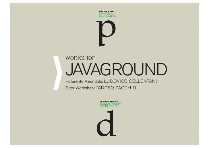 WORKSHOP  JAVAGROUND Referente Aziendale: LUDOVICO CELLENTANI Tutor Workshop: TADDEO ZACCHINI