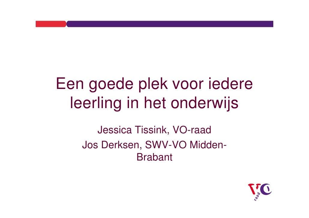 Een goede plek voor iedere  leerling in het onderwijs       Jessica Tissink, VO-raad    Jos Derksen, SWV-VO Midden-       ...