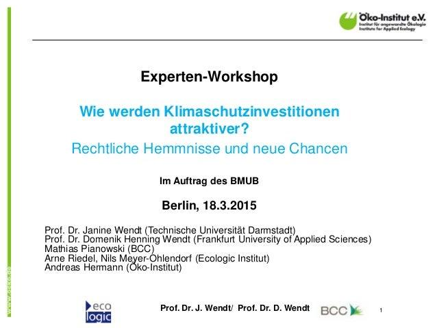 Prof. Dr. J. Wendt/ Prof. Dr. D. Wendt 1 Experten-Workshop Wie werden Klimaschutzinvestitionen attraktiver? Rechtliche Hem...