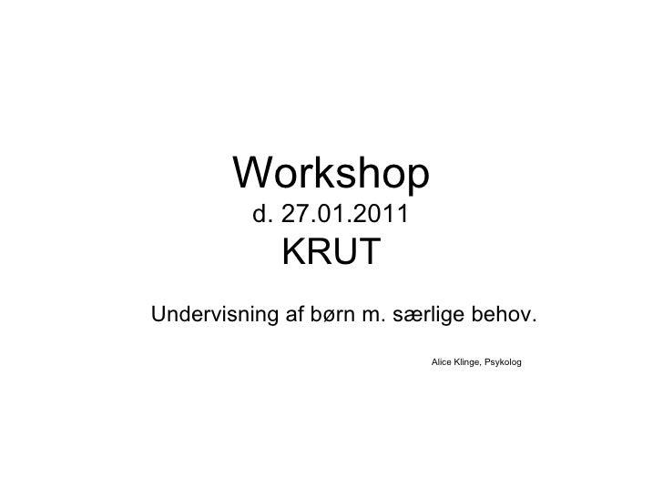 Workshop d. 27.01.2011 KRUT Undervisning af børn m. særlige behov. Alice Klinge, Psykolog