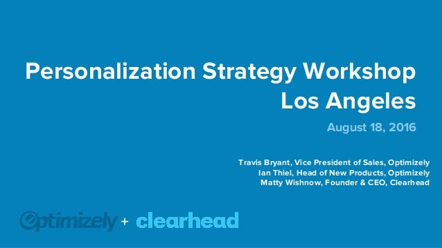 Personalization Strategy Workshop Los Angeles August 18, 2016 Travis Bryant, Vice President of Sales, Optimizely Ian Thiel...