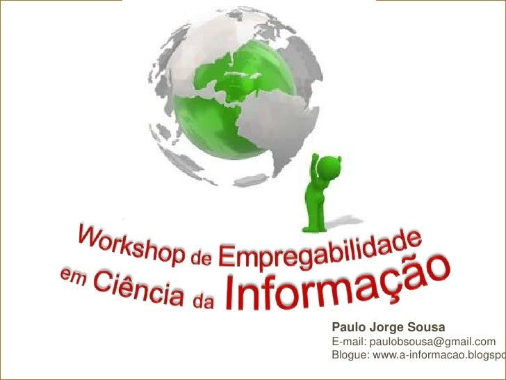Workshop de Empregabilidade<br /> em Ciência daInformação<br />Paulo Jorge Sousa<br />E-mail:paulobsousa@gmail.com<br />Bl...