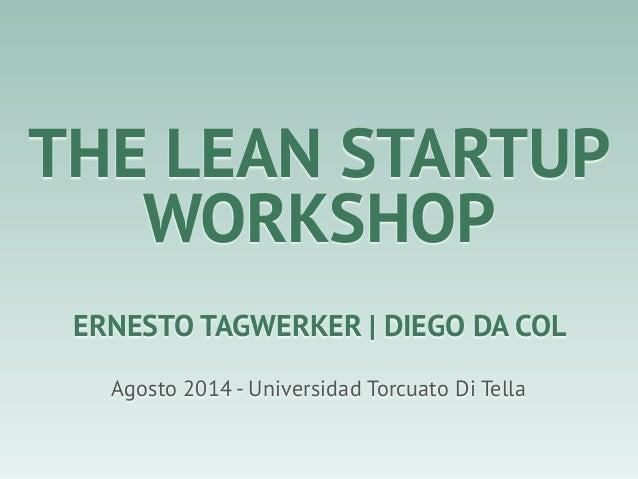 THE LEAN STARTUP WORKSHOP Agosto 2014 - Universidad Torcuato Di Tella ERNESTO TAGWERKER | DIEGO DA COL