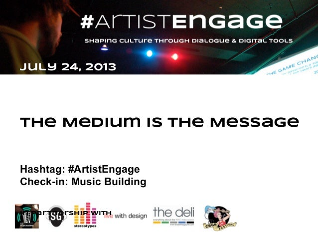 July 24, 2013 The Medium is the Message Hashtag: #ArtistEngage Check-in: Music Building In partnership with