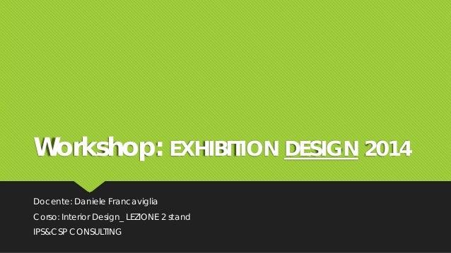 Workshop: EXHIBITION DESIGN 2014 Docente: Daniele Francaviglia Corso: Interior Design_ LEZIONE 2 stand IPS&CSP CONSULTING