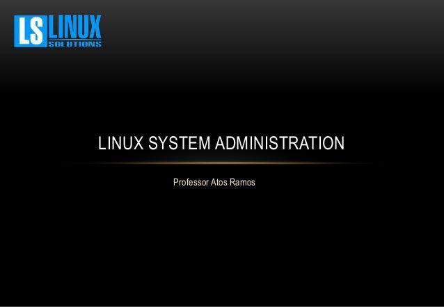 Professor Atos Ramos LINUX SYSTEM ADMINISTRATION