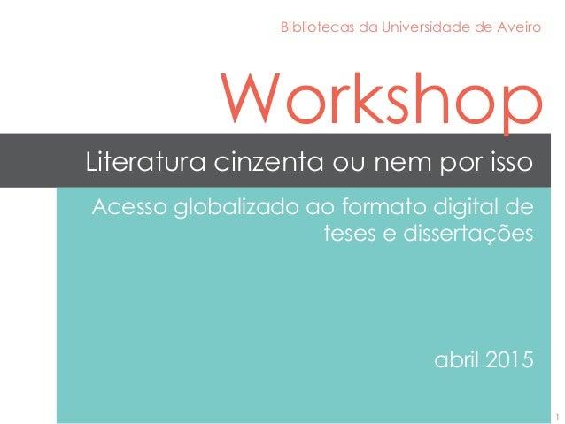 Literatura cinzenta ou nem por isso Acesso globalizado ao formato digital de teses e dissertações abril 2015 Bibliotecas d...