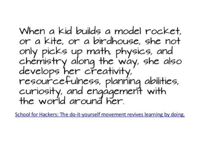School for Hackers: The do-it-yourself movement revives learning by doing. When a kid builds a model rocket, or a kite, or...