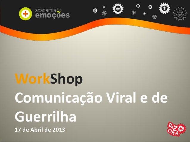 WorkShopComunicação Viral e deGuerrilha17 de Abril de 2013