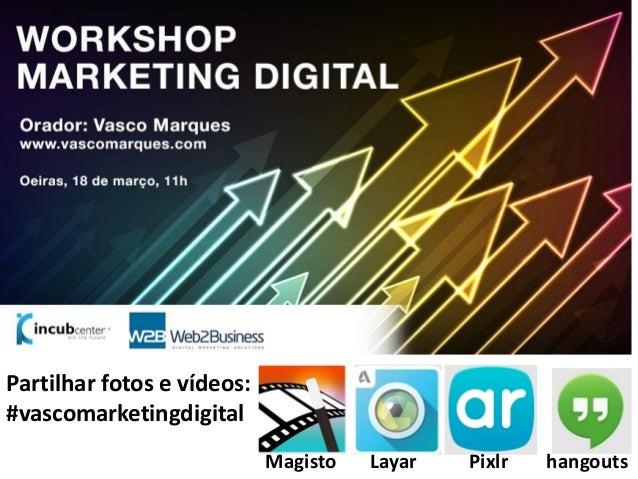 1 Partilhar fotos e vídeos: #vascomarketingdigital Magisto Layar Pixlr hangouts