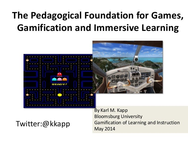 Twitter:@kkapp By Karl M. Kapp Bloomsburg University Gamification of Learning and Instruction May 2014 The Pedagogical Fou...