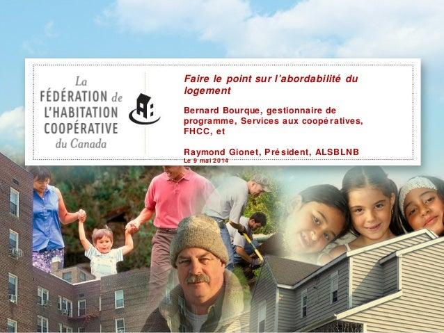 Faire le point sur l'abordabilité du logement Bernard Bourque, gestionnaire de programme, Services aux coopé ratives, FHCC...