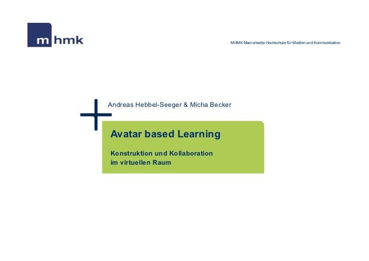 MHMK Macromedia Hochschule für Medien und KommunikationAndreas Hebbel-Seeger & Micha BeckerAvatar based LearningKonstrukti...