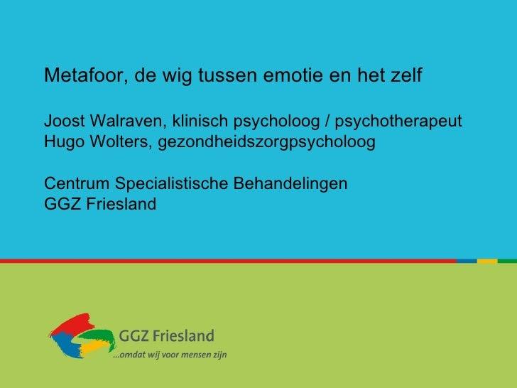 Metafoor, de wig tussen emotie en het zelf Joost Walraven, klinisch psycholoog / psychotherapeut Hugo Wolters, gezondheids...