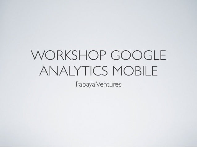 WORKSHOP GOOGLEANALYTICS MOBILEPapayaVentures