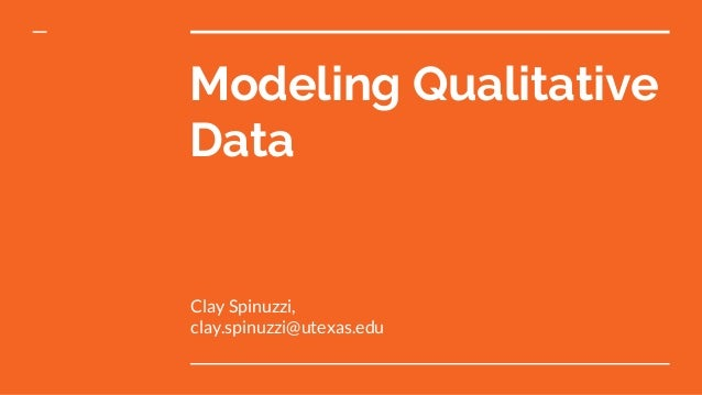 Modeling Qualitative Data Clay Spinuzzi, clay.spinuzzi@utexas.edu