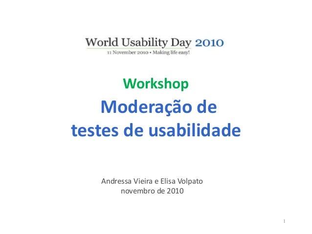 Workshop Moderação de testes de usabilidade Andressa Vieira e Elisa Volpato novembro de 2010 1