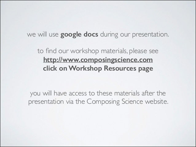 we will use google docs during our presentation.  ! to find our workshop materials, please see  http://www.composingscien...