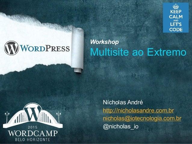 Nícholas André http://nicholasandre.com.br nicholas@iotecnologia.com.br @nicholas_io Workshop Multisite ao Extremo