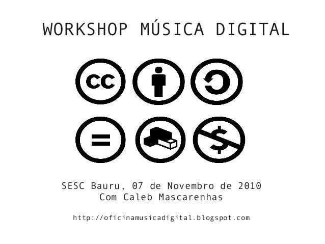 WORKSHOP MÚSICA DIGITAL SESC Bauru, 07 de Novembro de 2010 Com Caleb Mascarenhas http://oficinamusicadigital.blogspot.com